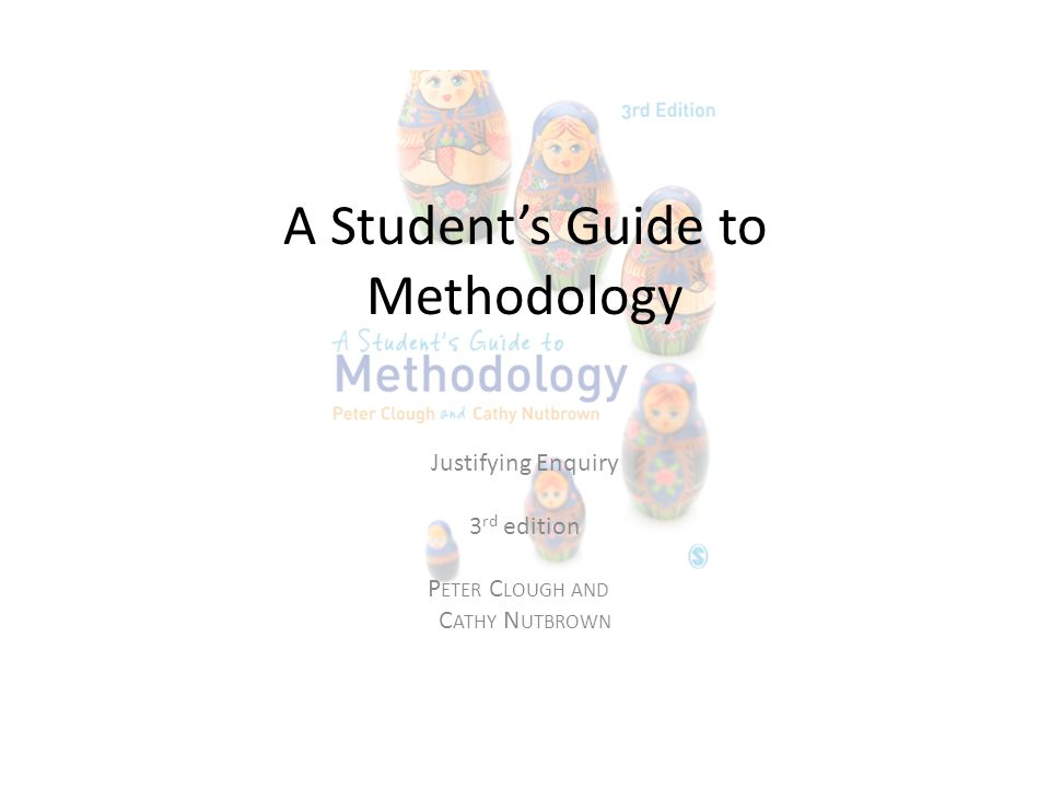 A Student's Guide to Methodology Justifying Enquiry 3 rd edition P ETER C LOUGH AND C ATHY N UTBROWN