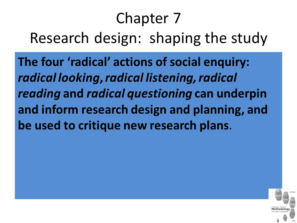 Chapter 7 Research design: shaping the study The four 'radical' actions of social enquiry: radical looking, radical listening, radical reading and radical questioning can underpin and inform research design and planning, and be used to critique new research plans.