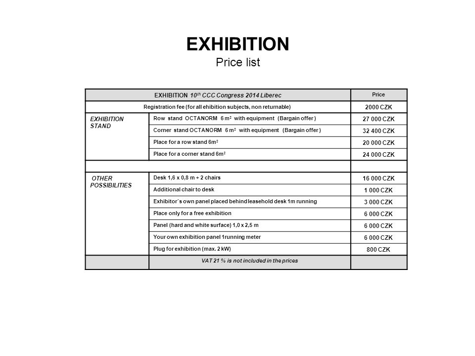 EXHIBITION Price list EXHIBITION 10 th CCC Congress 2014 Liberec Price Registration fee (for all ehibition subjects, non returnable) 2000 CZK EXHIBITION STAND Row stand OCTANORM 6 m 2 with equipment (Bargain offer ) 27 000 CZK Corner stand OCTANORM 6 m 2 with equipment (Bargain offer ) 32 400 CZK Place for a row stand 6m 2 20 000 CZK Place for a corner stand 6m 2 24 000 CZK OTHER POSSIBILITIES Desk 1,6 x 0,8 m + 2 chairs 16 000 CZK Additional chair to desk 1 000 CZK Exhibitor´s own panel placed behind leasehold desk 1m running 3 000 CZK Place only for a free exhibition 6 000 CZK Panel (hard and white surface) 1,0 x 2,5 m 6 000 CZK Your own exhibition panel 1running meter 6 000 CZK Plug for exhibition (max.