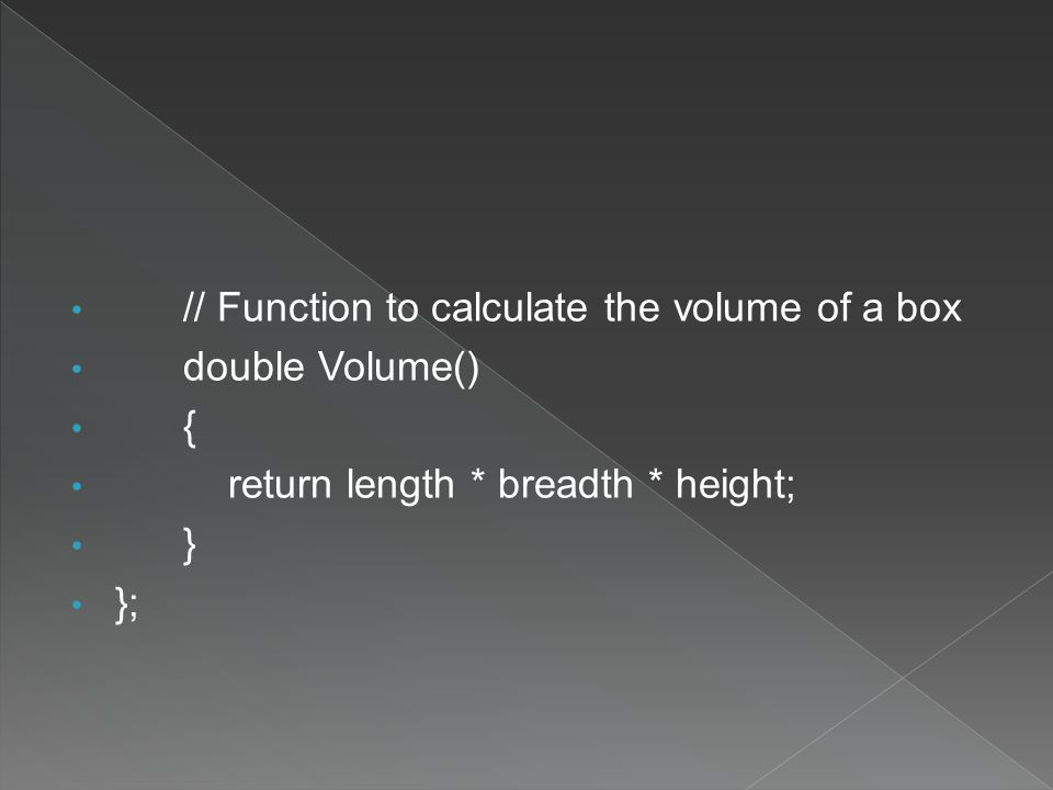 // Function to calculate the volume of a box double Volume() { return length * breadth * height; } };