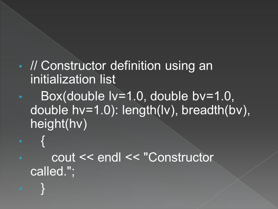 // Constructor definition using an initialization list Box(double lv=1.0, double bv=1.0, double hv=1.0): length(lv), breadth(bv), height(hv) { cout << endl << Constructor called. ; }