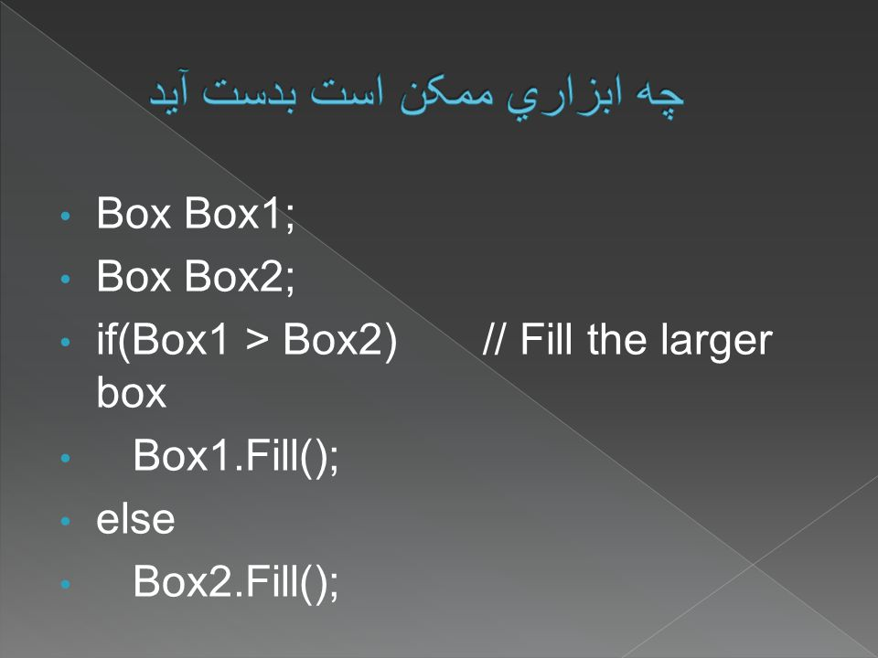 Box Box1; Box Box2; if(Box1 > Box2) // Fill the larger box Box1.Fill(); else Box2.Fill();