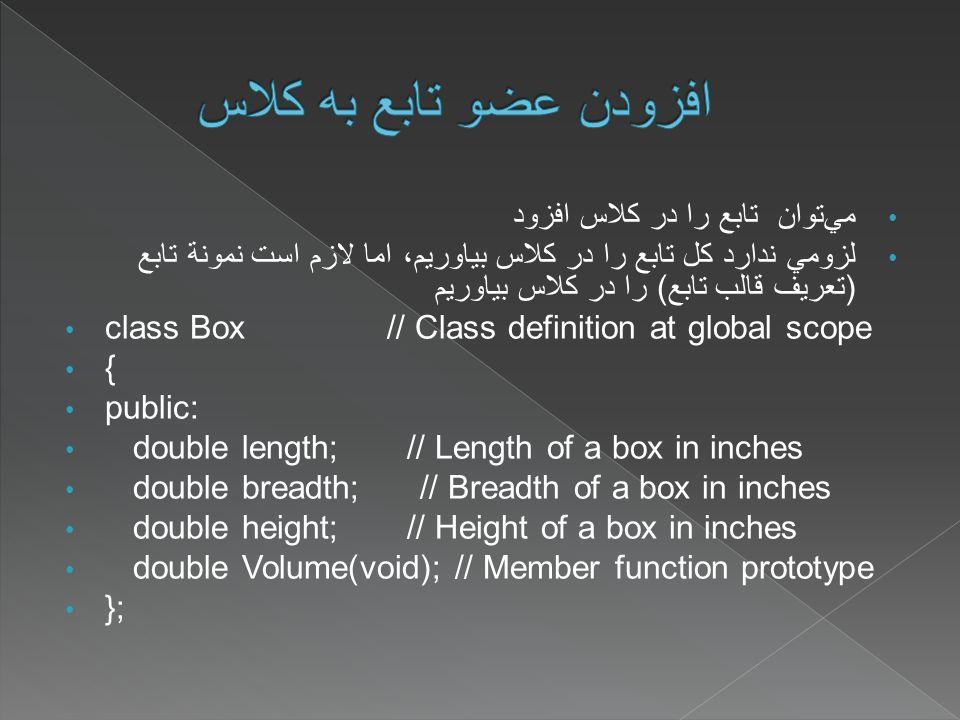 مي  توان تابع را در کلاس افزود لزومي ندارد کل تابع را در کلاس بياوريم، اما لازم است نمونة تابع (تعريف قالب تابع) را در کلاس بياوريم class Box // Class definition at global scope { public: double length; // Length of a box in inches double breadth; // Breadth of a box in inches double height; // Height of a box in inches double Volume(void); // Member function prototype };