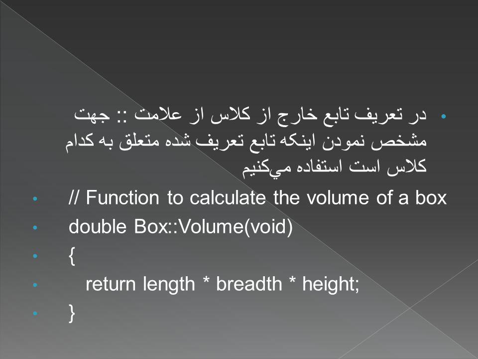 در تعريف تابع خارج از کلاس از علامت :: جهت مشخص نمودن اينکه تابع تعريف شده متعلق به کدام کلاس است استفاده ميکنيم // Function to calculate the volume of a box double Box::Volume(void) { return length * breadth * height; }
