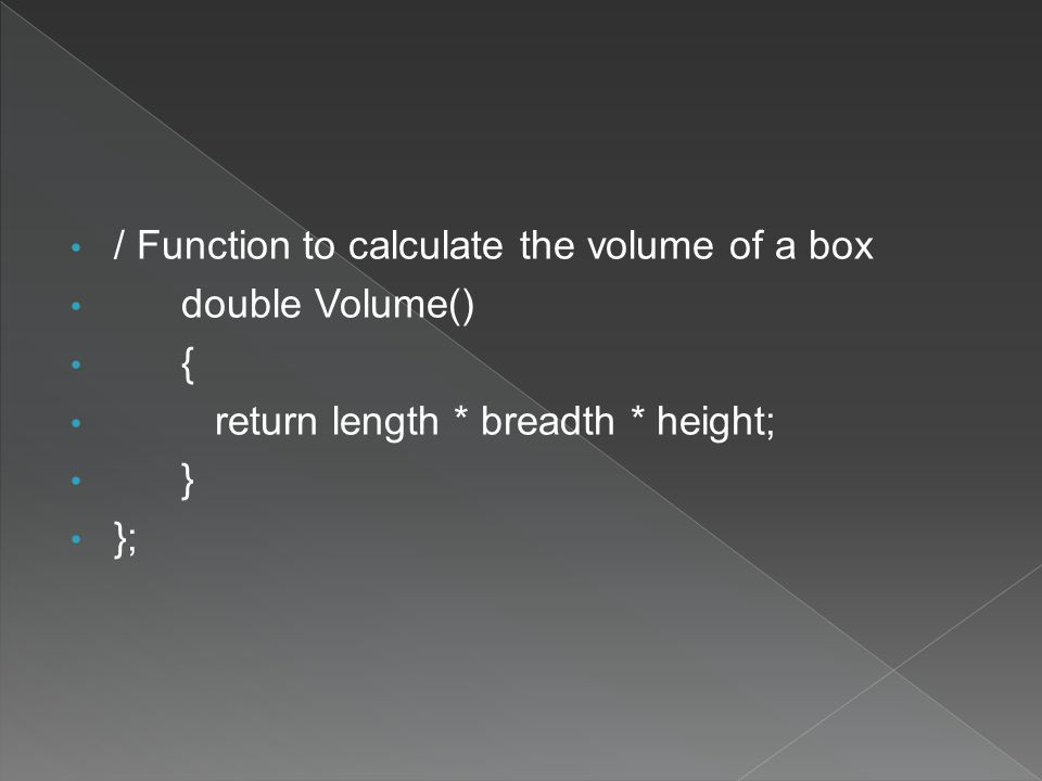 / Function to calculate the volume of a box double Volume() { return length * breadth * height; } };