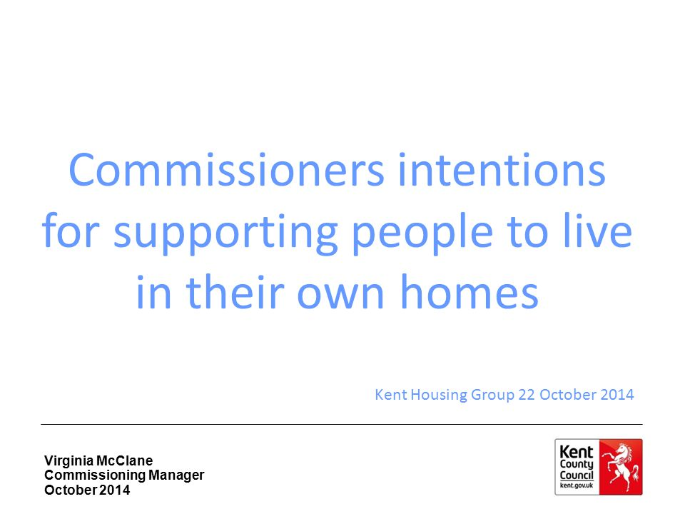 Virginia McClane Commissioning Manager October 2014 Commissioners intentions for supporting people to live in their own homes Kent Housing Group 22 Oc
