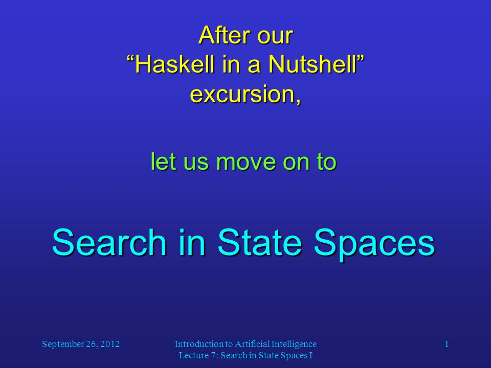 September 26, 2012Introduction to Artificial Intelligence Lecture 7: Search in State Spaces I 1 After our Haskell in a Nutshell excursion, let us move on to Search in State Spaces