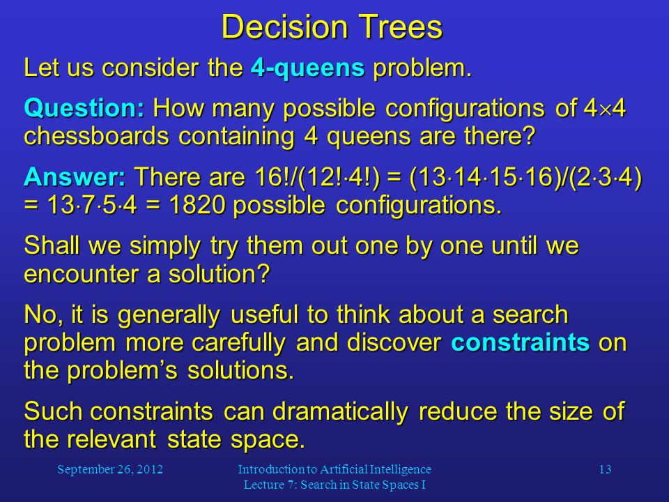 September 26, 2012Introduction to Artificial Intelligence Lecture 7: Search in State Spaces I 13 Decision Trees Let us consider the 4-queens problem.