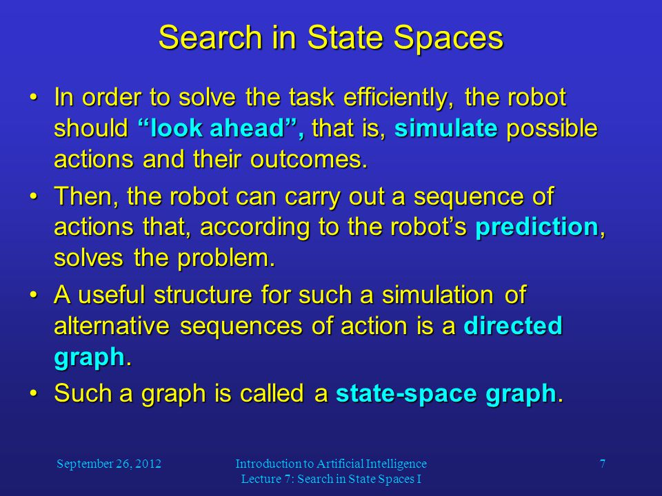 September 26, 2012Introduction to Artificial Intelligence Lecture 7: Search in State Spaces I 7 Search in State Spaces In order to solve the task efficiently, the robot should look ahead , that is, simulate possible actions and their outcomes.In order to solve the task efficiently, the robot should look ahead , that is, simulate possible actions and their outcomes.
