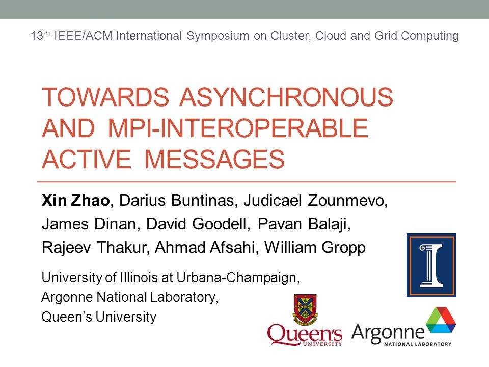 TOWARDS ASYNCHRONOUS AND MPI-INTEROPERABLE ACTIVE MESSAGES Xin Zhao, Darius Buntinas, Judicael Zounmevo, James Dinan, David Goodell, Pavan Balaji, Rajeev Thakur, Ahmad Afsahi, William Gropp University of Illinois at Urbana-Champaign, Argonne National Laboratory, Queen's University 13 th IEEE/ACM International Symposium on Cluster, Cloud and Grid Computing