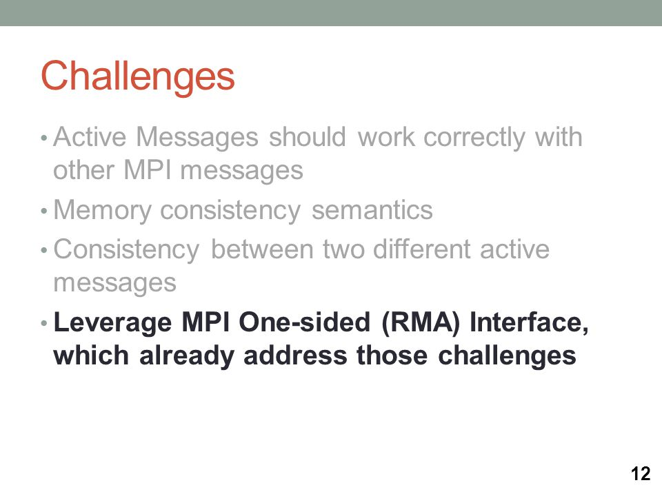 Challenges Active Messages should work correctly with other MPI messages Memory consistency semantics Consistency between two different active messages Leverage MPI One-sided (RMA) Interface, which already address those challenges 12