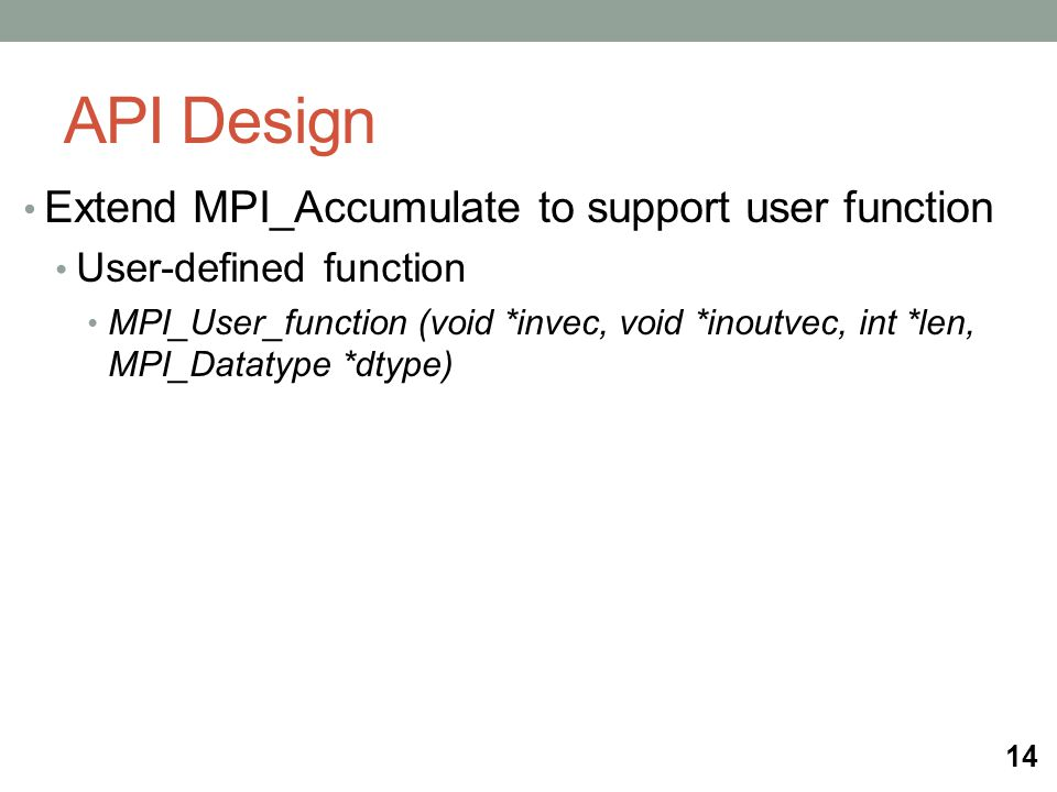 API Design Extend MPI_Accumulate to support user function User-defined function MPI_User_function (void *invec, void *inoutvec, int *len, MPI_Datatype *dtype) 14