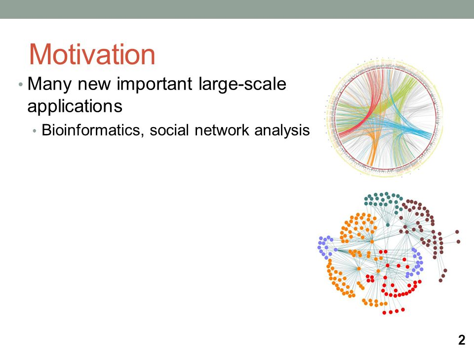 Motivation Many new important large-scale applications Bioinformatics, social network analysis 2
