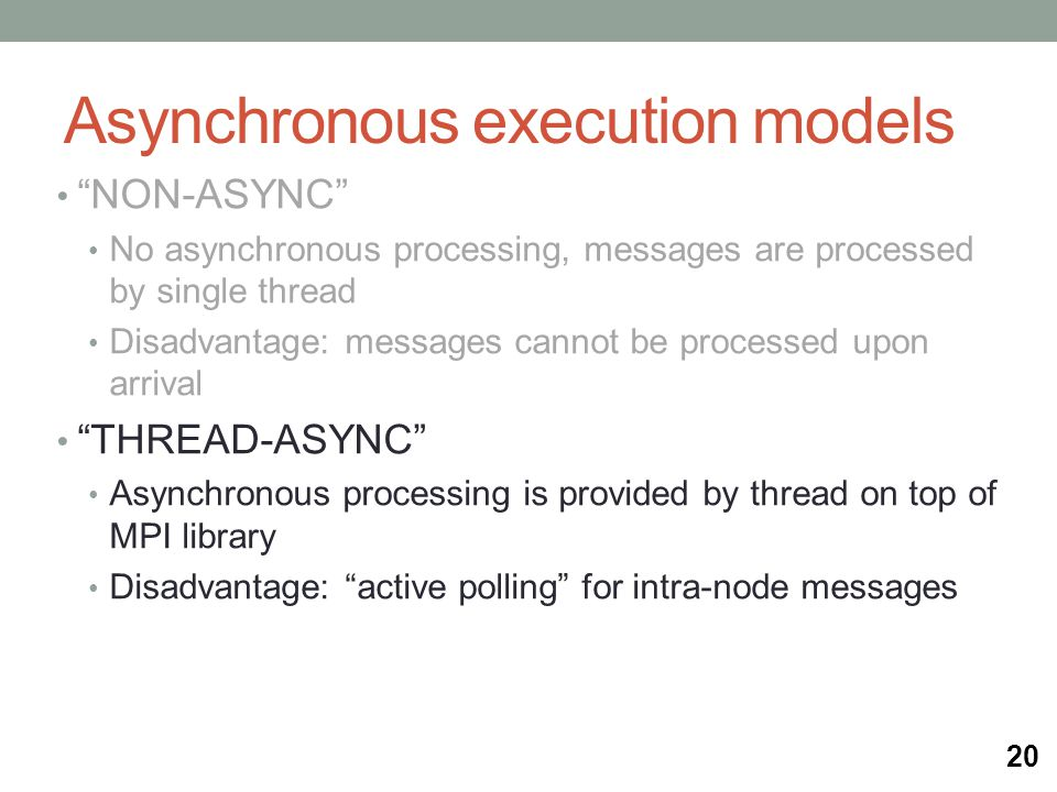 Asynchronous execution models NON-ASYNC No asynchronous processing, messages are processed by single thread Disadvantage: messages cannot be processed upon arrival THREAD-ASYNC Asynchronous processing is provided by thread on top of MPI library Disadvantage: active polling for intra-node messages 20