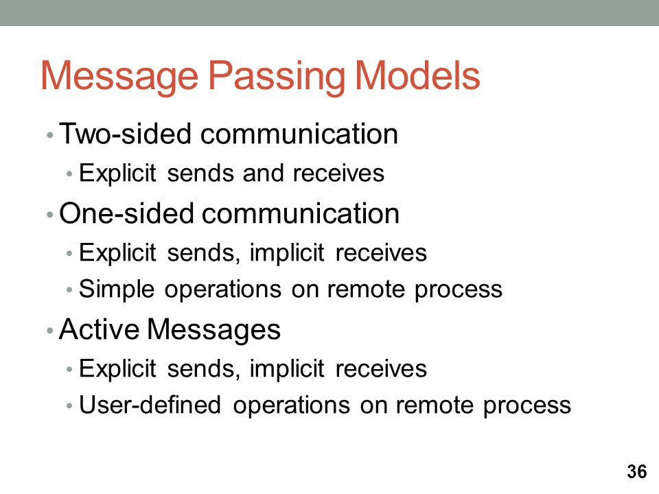 Message Passing Models Two-sided communication Explicit sends and receives One-sided communication Explicit sends, implicit receives Simple operations on remote process Active Messages Explicit sends, implicit receives User-defined operations on remote process 36