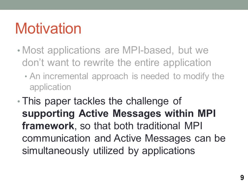 Motivation Most applications are MPI-based, but we don't want to rewrite the entire application An incremental approach is needed to modify the application This paper tackles the challenge of supporting Active Messages within MPI framework, so that both traditional MPI communication and Active Messages can be simultaneously utilized by applications 9