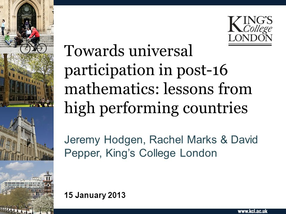 Towards universal participation in post-16 mathematics: lessons from high performing countries Jeremy Hodgen, Rachel Marks & David Pepper, King's College London 15 January 2013