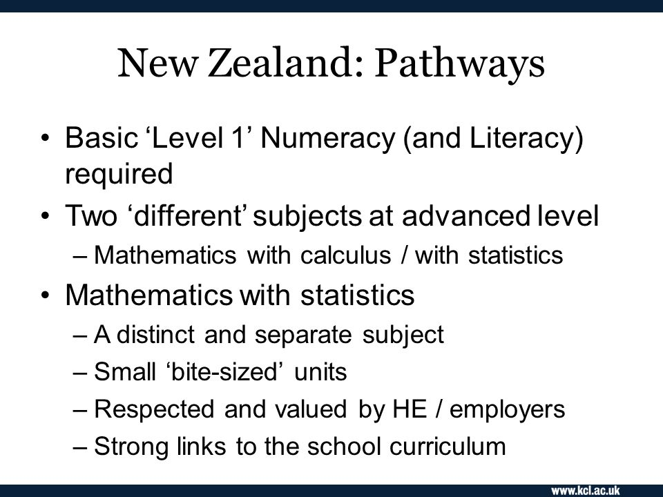 New Zealand: Pathways Basic 'Level 1' Numeracy (and Literacy) required Two 'different' subjects at advanced level –Mathematics with calculus / with statistics Mathematics with statistics –A distinct and separate subject –Small 'bite-sized' units –Respected and valued by HE / employers –Strong links to the school curriculum