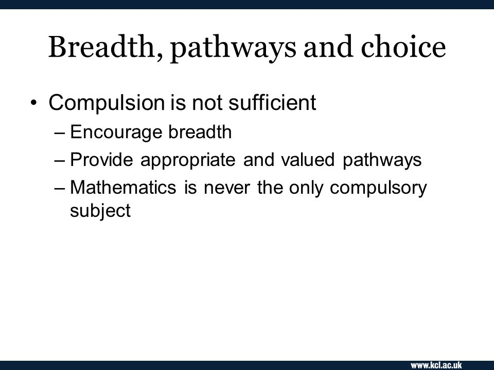 Breadth, pathways and choice Compulsion is not sufficient –Encourage breadth –Provide appropriate and valued pathways –Mathematics is never the only compulsory subject