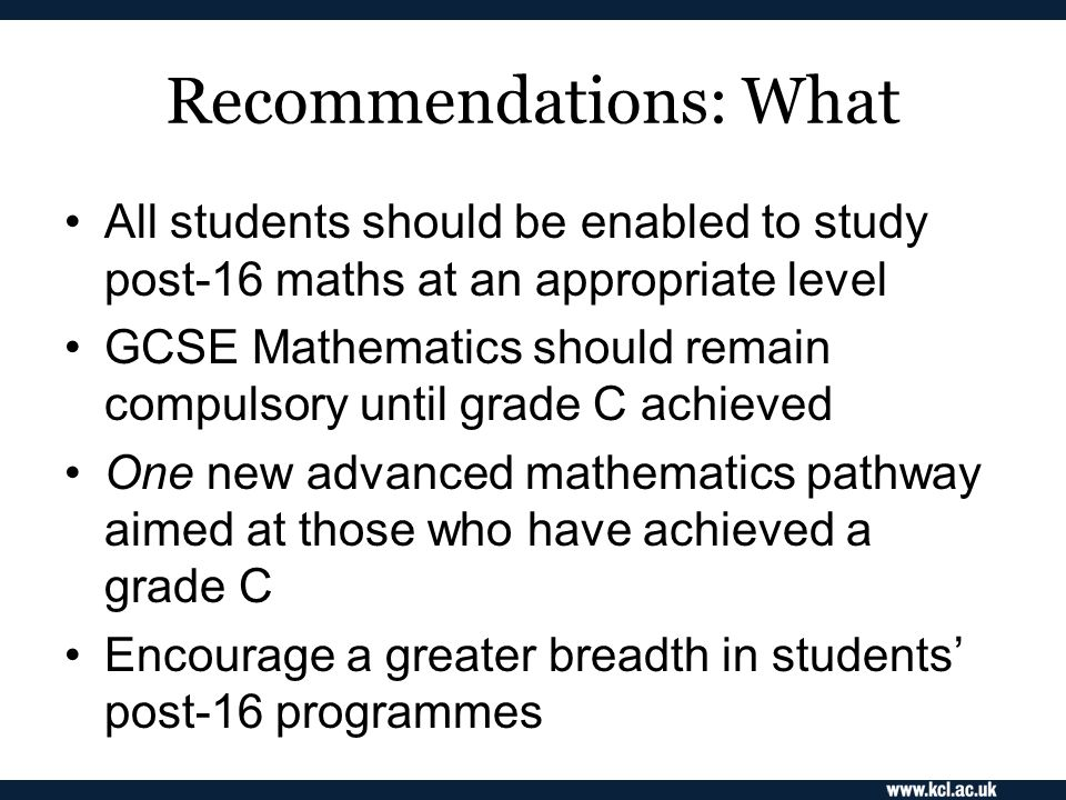 Recommendations: What All students should be enabled to study post-16 maths at an appropriate level GCSE Mathematics should remain compulsory until grade C achieved One new advanced mathematics pathway aimed at those who have achieved a grade C Encourage a greater breadth in students' post-16 programmes