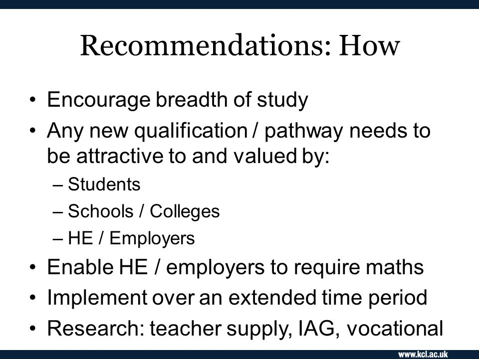 Recommendations: How Encourage breadth of study Any new qualification / pathway needs to be attractive to and valued by: –Students –Schools / Colleges –HE / Employers Enable HE / employers to require maths Implement over an extended time period Research: teacher supply, IAG, vocational