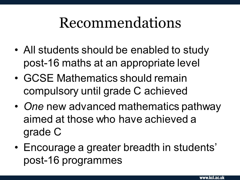 Recommendations All students should be enabled to study post-16 maths at an appropriate level GCSE Mathematics should remain compulsory until grade C achieved One new advanced mathematics pathway aimed at those who have achieved a grade C Encourage a greater breadth in students' post-16 programmes