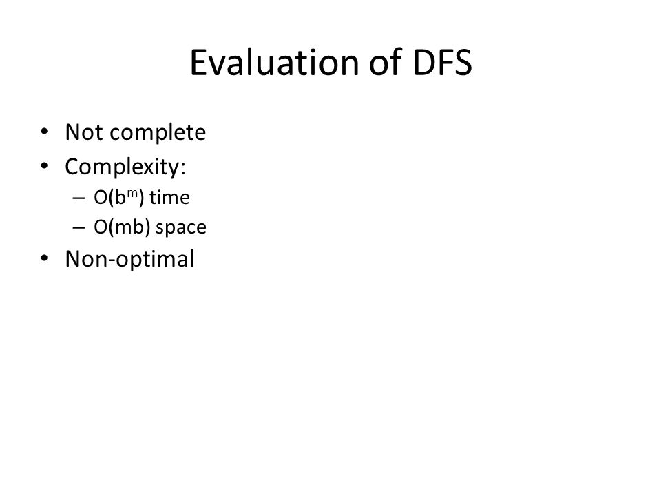 Evaluation of DFS Not complete Complexity: – O(b m ) time – O(mb) space Non-optimal