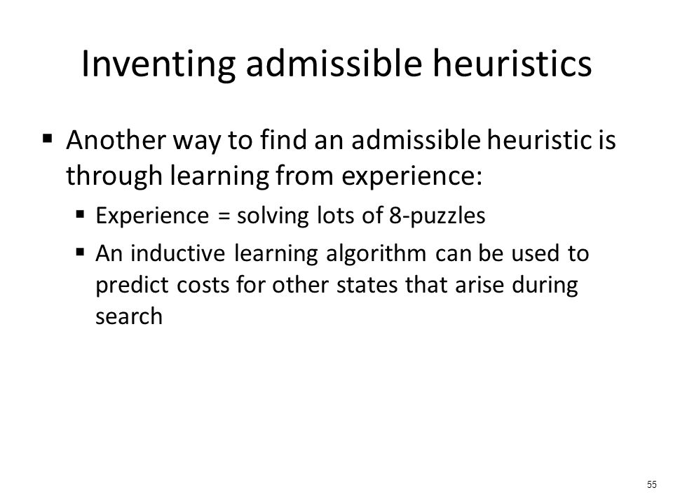 Inventing admissible heuristics  Another way to find an admissible heuristic is through learning from experience:  Experience = solving lots of 8-puzzles  An inductive learning algorithm can be used to predict costs for other states that arise during search 55