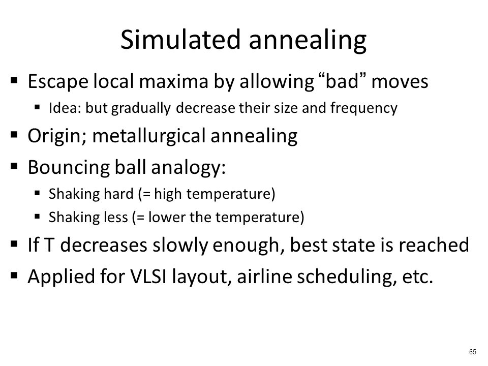 Simulated annealing  Escape local maxima by allowing bad moves  Idea: but gradually decrease their size and frequency  Origin; metallurgical annealing  Bouncing ball analogy:  Shaking hard (= high temperature)  Shaking less (= lower the temperature)  If T decreases slowly enough, best state is reached  Applied for VLSI layout, airline scheduling, etc.