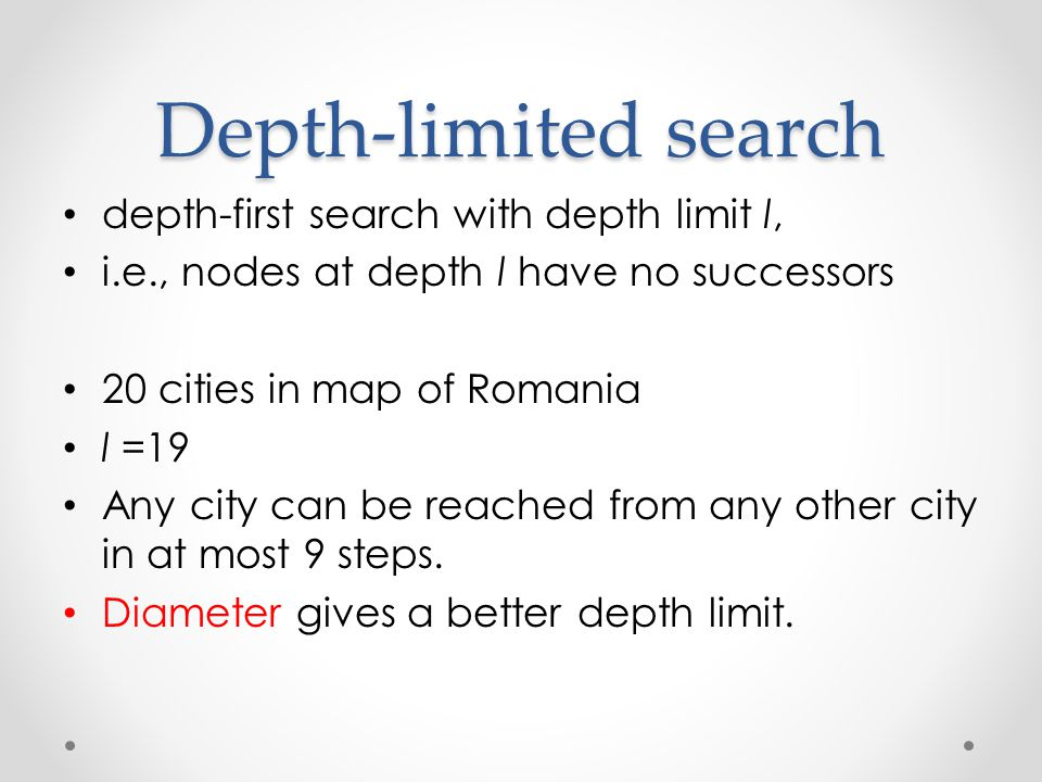 Depth-limited search depth-first search with depth limit l, i.e., nodes at depth l have no successors 20 cities in map of Romania l =19 Any city can be reached from any other city in at most 9 steps.