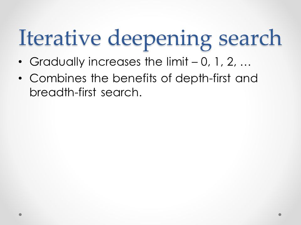 Iterative deepening search Gradually increases the limit – 0, 1, 2, … Combines the benefits of depth-first and breadth-first search.