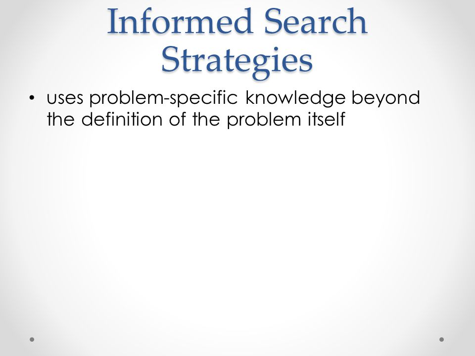 Informed Search Strategies uses problem-specific knowledge beyond the definition of the problem itself