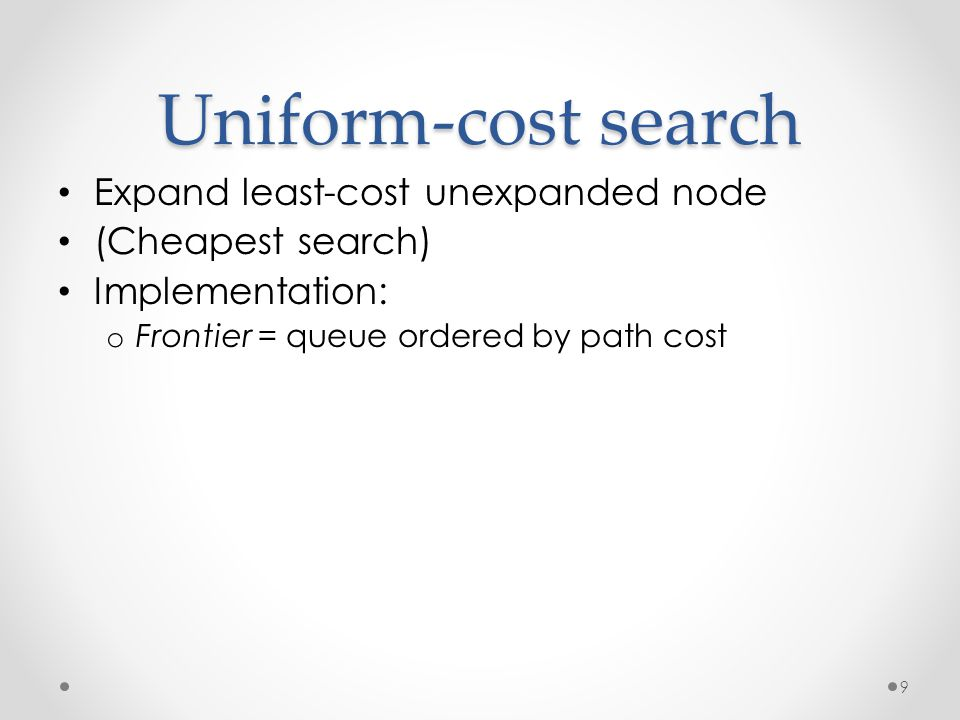 9 Uniform-cost search Expand least-cost unexpanded node (Cheapest search) Implementation: o Frontier = queue ordered by path cost