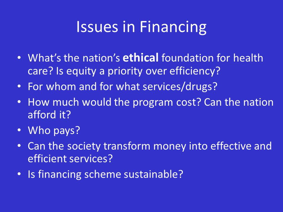 Issues in Financing What's the nation's ethical foundation for health care? Is equity a priority over efficiency? For whom and for what services/drugs