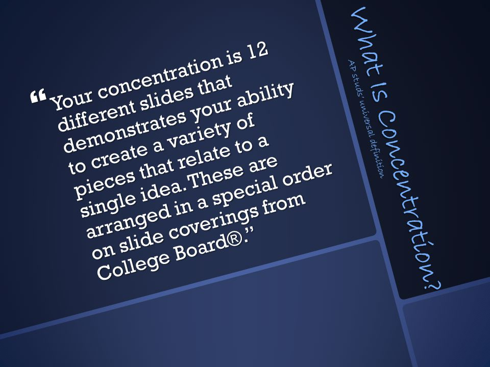 What Is Concentration?  Your concentration is 12 different slides that demonstrates your ability to create a variety of pieces that relate to a singl
