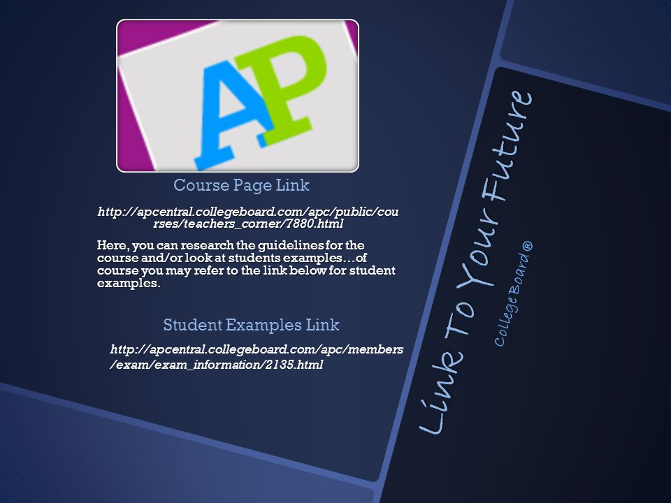 Link To Your Future http://apcentral.collegeboard.com/apc/public/cou rses/teachers_corner/7880.html Here, you can research the guidelines for the course and/or look at students examples…of course you may refer to the link below for student examples.