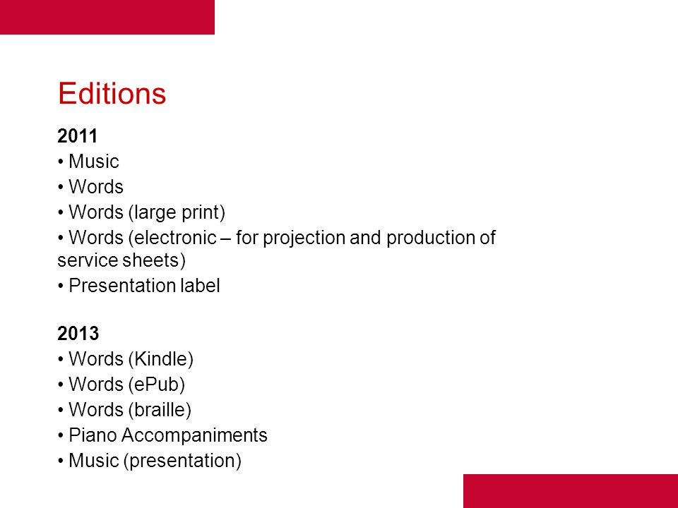 Editions 2011 Music Words Words (large print) Words (electronic – for projection and production of service sheets) Presentation label 2013 Words (Kindle) Words (ePub) Words (braille) Piano Accompaniments Music (presentation)