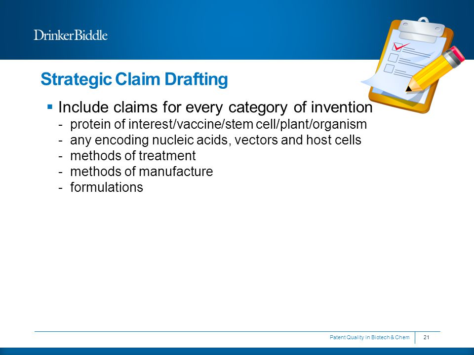 Strategic Claim Drafting  Include claims for every category of invention -protein of interest/vaccine/stem cell/plant/organism -any encoding nucleic acids, vectors and host cells -methods of treatment -methods of manufacture -formulations 21Patent Quality in Biotech & Chem