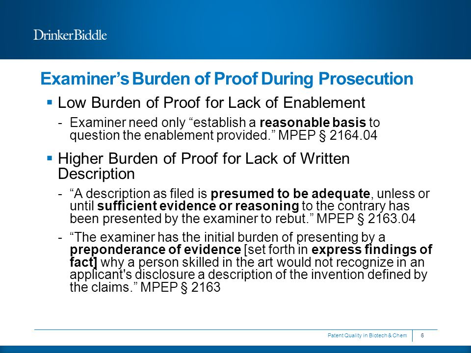 Examiner's Burden of Proof During Prosecution  Low Burden of Proof for Lack of Enablement -Examiner need only establish a reasonable basis to question the enablement provided. MPEP § 2164.04  Higher Burden of Proof for Lack of Written Description - A description as filed is presumed to be adequate, unless or until sufficient evidence or reasoning to the contrary has been presented by the examiner to rebut. MPEP § 2163.04 - The examiner has the initial burden of presenting by a preponderance of evidence [set forth in express findings of fact] why a person skilled in the art would not recognize in an applicant s disclosure a description of the invention defined by the claims. MPEP § 2163 6Patent Quality in Biotech & Chem