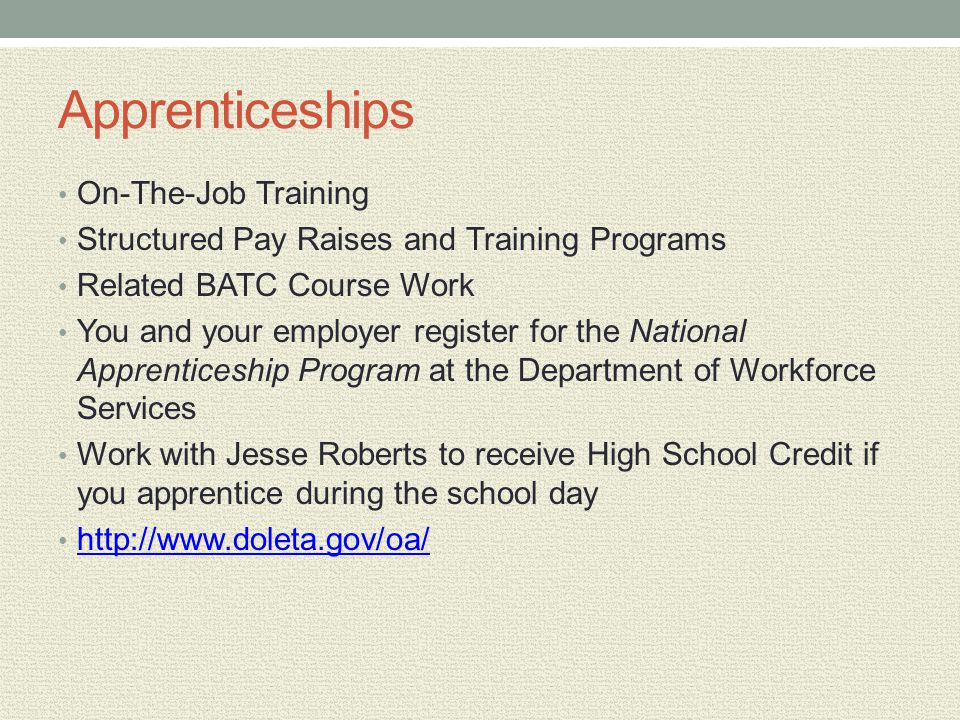 Apprenticeships On-The-Job Training Structured Pay Raises and Training Programs Related BATC Course Work You and your employer register for the National Apprenticeship Program at the Department of Workforce Services Work with Jesse Roberts to receive High School Credit if you apprentice during the school day http://www.doleta.gov/oa/
