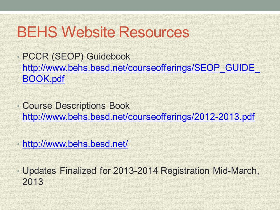 BEHS Website Resources PCCR (SEOP) Guidebook http://www.behs.besd.net/courseofferings/SEOP_GUIDE_ BOOK.pdf http://www.behs.besd.net/courseofferings/SEOP_GUIDE_ BOOK.pdf Course Descriptions Book http://www.behs.besd.net/courseofferings/2012-2013.pdf http://www.behs.besd.net/courseofferings/2012-2013.pdf http://www.behs.besd.net/ Updates Finalized for 2013-2014 Registration Mid-March, 2013