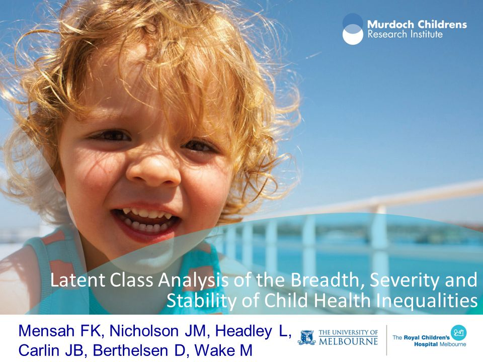 Latent Class Analysis of the Breadth, Severity and Stability of Child Health Inequalities Mensah FK, Nicholson JM, Headley L, Carlin JB, Berthelsen D,