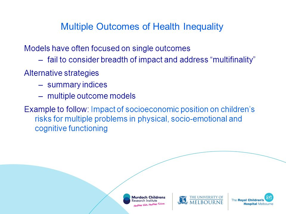 Multiple Outcomes of Health Inequality Models have often focused on single outcomes –fail to consider breadth of impact and address multifinality Alternative strategies –summary indices –multiple outcome models Example to follow: Impact of socioeconomic position on children's risks for multiple problems in physical, socio-emotional and cognitive functioning