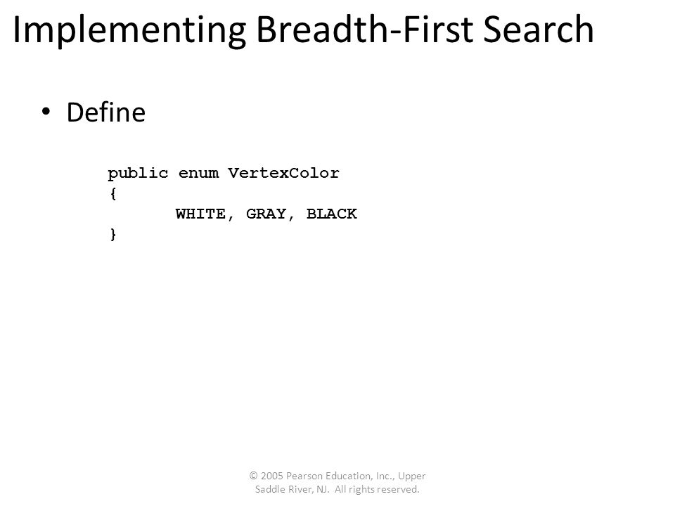 Implementing Breadth-First Search Define © 2005 Pearson Education, Inc., Upper Saddle River, NJ.