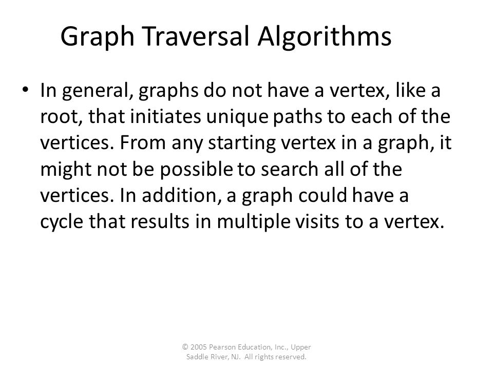 Graph Traversal Algorithms In general, graphs do not have a vertex, like a root, that initiates unique paths to each of the vertices.