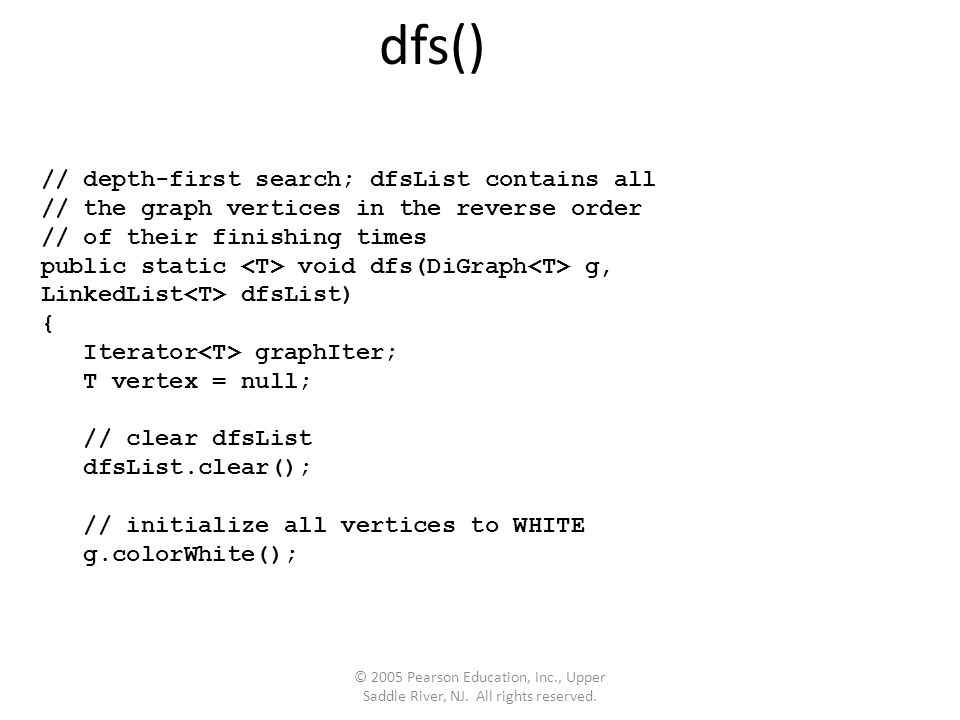dfs() // depth-first search; dfsList contains all // the graph vertices in the reverse order // of their finishing times public static void dfs(DiGraph g, LinkedList dfsList) { Iterator graphIter; T vertex = null; // clear dfsList dfsList.clear(); // initialize all vertices to WHITE g.colorWhite();