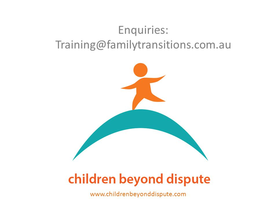 Enquiries: Training@familytransitions.com.au www.childrenbeyonddispute.com