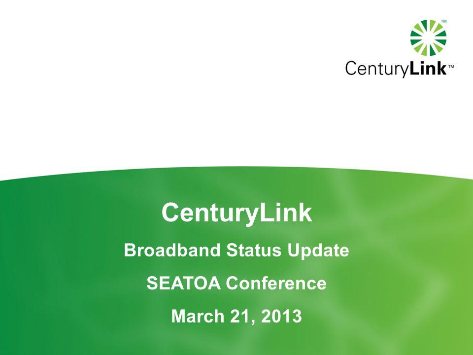CenturyLink Broadband Status Update SEATOA Conference March 21, 2013