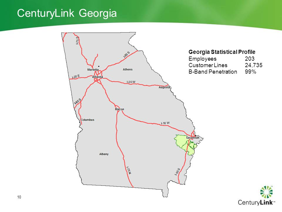 CenturyLink Georgia 10 Georgia Statistical Profile Employees203 Customer Lines24,735 B-Band Penetration99%