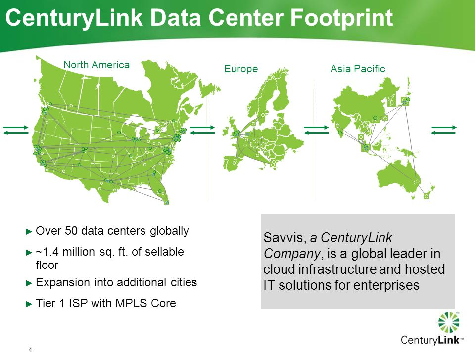 ► Over 50 data centers globally ► ~1.4 million sq. ft. of sellable floor ► Expansion into additional cities ► Tier 1 ISP with MPLS Core Savvis, a Cent